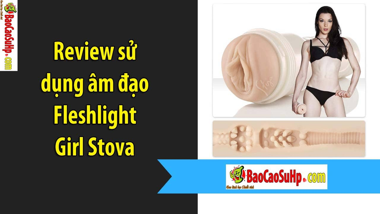 20200203151708 2164846 review su dung fleshlight girl stova - Review sử dụng âm đạo Fleshlight Girl Stova